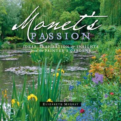 Monet'S Passion : Ideas, Inspiration and Insights from the Painter's Gardens