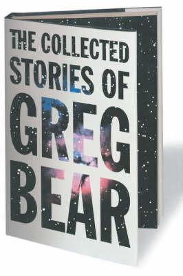 The Collected Stories of Greg Bear