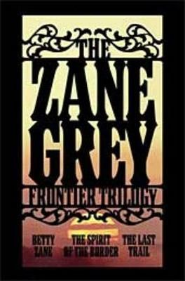 "The Zane Grey Frontier Trilogy: WITH ""Betty Zane"" AND ""The Spirit of the Border"" AND ""The Last Trail"""