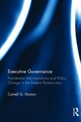 Executive Governance: Presidential Administrations and Policy Change in the Federal Bureaucracy