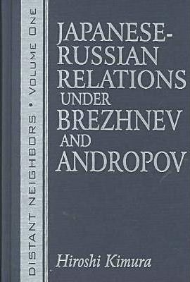Distant Neighbours: Vols 1 & 2: Japanese-Russian Relations under Brezhnev and Andropov / Japanese-Russian Relations under Gorbachev and Yeltsin
