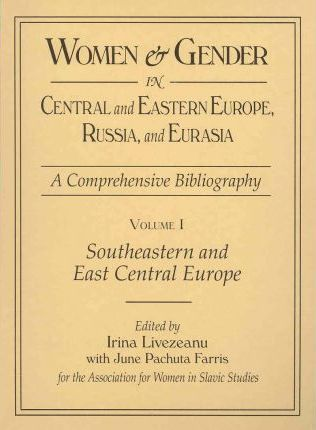Women and Gender in Central and Eastern Europe, Russia, and Eurasia: South-Eastern and East-Central Europe Volume 1