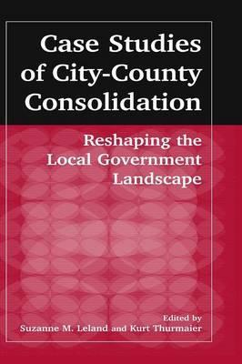 Case Studies of City-County Consolidation: Reshaping the Local Government Landscape