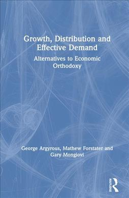 Growth, Distribution and Effective Demand: Alternatives to Economic Orthodoxy