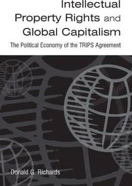 Intellectual Property Rights and Global Capitalism: The Political Economy of the TRIPS Agreement