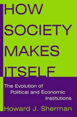 How Society Makes Itself: The Evolution of Political and Economic Institutions