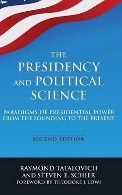 The Presidency and Political Science: Paradigms of Presidential Power from the Founding to the Present 2014