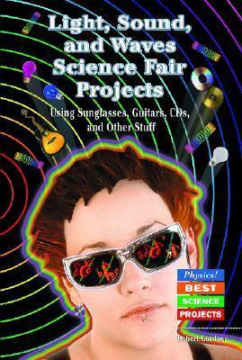 Light, Sound, and Waves Science Fair Projects Using Sunglasses, Guitars, CDs, and Other Stuff