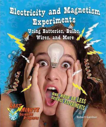Electricity and Magnetism Experiments Using Batteries, Bulbs, Wires, and More