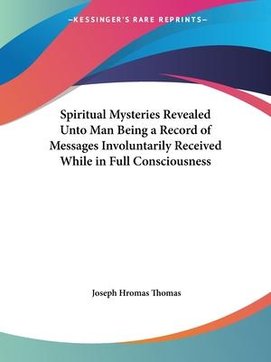 Spiritual Mysteries Revealed Unto Man Being a Record of Messages Involuntarily Received While in Full Consciousness (1924)