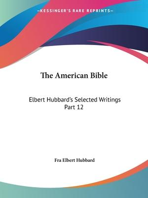 Elbert Hubbard's Selected Writings (v.12) the American Bible: v. 12