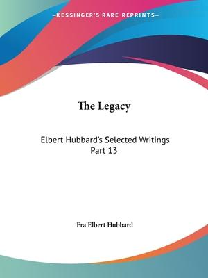 Elbert Hubbard's Selected Writings (v.13) the Legacy: v. 13