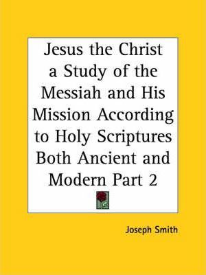 Jesus the Christ a Study of the Messiah and His Mission According to Holy Scriptures Both Ancient and Modern Vol. 2 (1925): v. 2