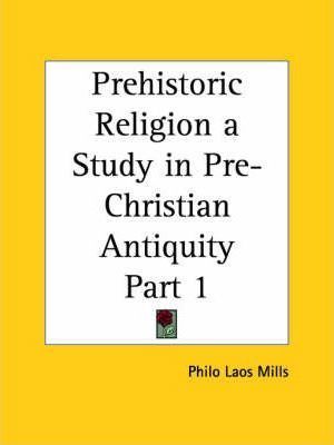 Prehistoric Religion a Study in Pre-Christian Antiquity Vol. 1 (1918): v. 1