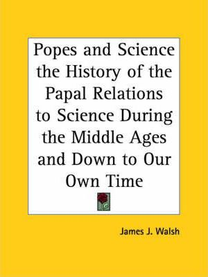 Popes and Science the History of the Papal Relations to Science During the Middle Ages and Down to Our Own Time