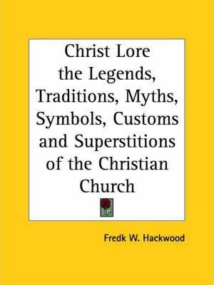 Christ Lore the Legends, Traditions, Myths, Symbols, Customs and Superstitions of the Christian Church (1902)