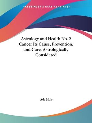 Astrology and Health No. 2 Cancer Its Cause, Prevention, and Cure, Astrologically Considered (1953): No. 2