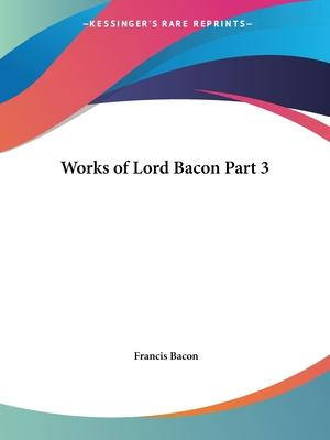 Works of Lord Bacon Vol. 3 (1837): v. 3