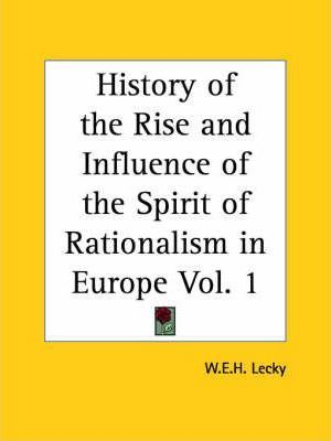 History of the Rise and Influence of the Spirit of Rationalism in Europe Vol. 1 (1882)