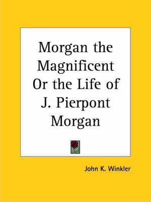 Morgan the Magnificent or the Life of J. Pierpont Morgan (1930)