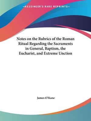 Notes on the Rubrics of the Roman Ritual Regarding the Sacraments in General, Baptism, the Eucharist, and Extreme Unction (1890)