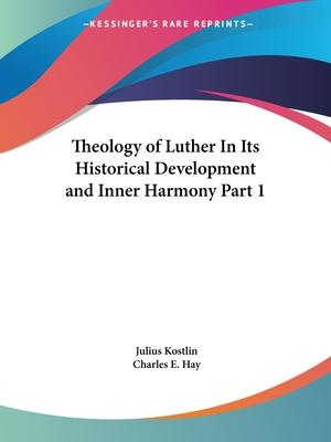 Theology of Luther in Its Historical Development and Inner Harmony Vol. 1 (1897): v. 1