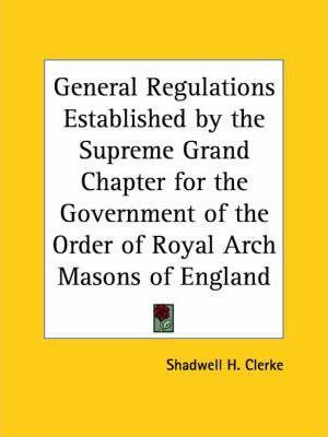 General Regulations Established by the Supreme Grand Chapter for the Government of the Order of Royal Arch Masons of England (1886)