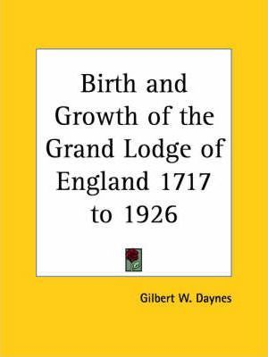Birth and Growth of the Grand Lodge of England 1717 to 1926