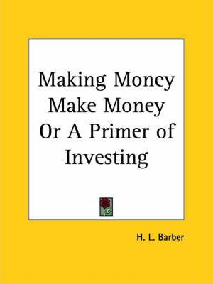 Making Money Make Money or A Primer of Investing (1920)