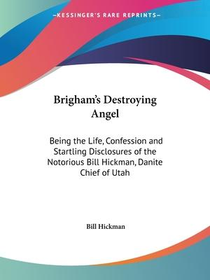 Brigham's Destroying Angel: Being the Life, Confession and Startling Disclosures of the Notorious Bill Hickman, Danite Chief of Utah (1904)