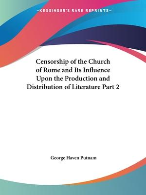 Censorship of the Church of Rome and Its Influence upon the Production and Distribution of Literature Vol. 2 (1906)