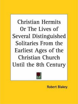 Christian Hermits or the Lives of Several Distinguished Solitaries from the Earliest Ages of the Christian Church until the 8th Century (1845)
