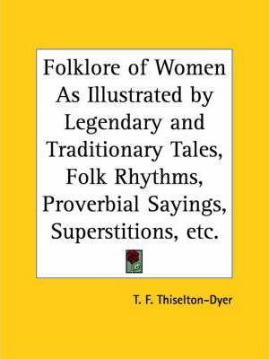 Folklore of Women as Illustrated by Legendary and Traditionary Tales, Folk Rhythms, Proverbial Sayings, Superstitions, Etc. (1905)