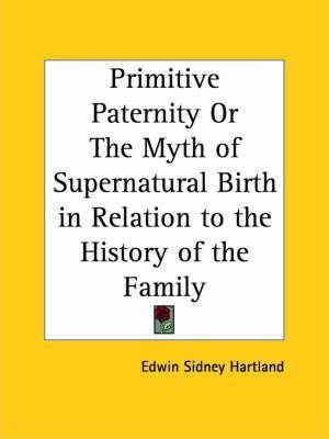 Primitive Paternity or the Myth of Supernatural Birth in Relation to the History of the Family (1909)
