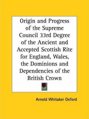 Origin and Progress of the Supreme Council 33rd Degree of the Ancient and Accepted Scottish Rite for England, Wales, the Dominions and Dependencies of
