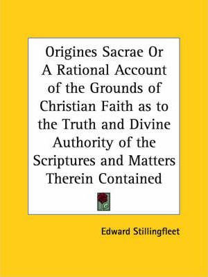 Origines Sacrae or A Rational Account of the Grounds of Christian Faith as to the Truth and Divine Authority of the Scriptures and Matters Therein Con