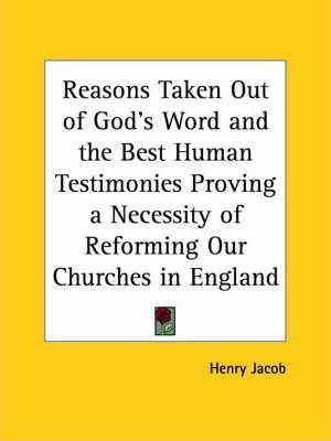 Reasons Taken out of God's Word and the Best Human Testimonies Proving a Necessity of Reforming Our Churches in England (1604)