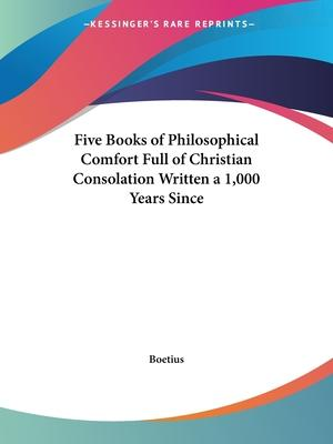 Five Books of Philosophical Comfort Full of Christian Consolation Written a 1, 000 Years since (1609)