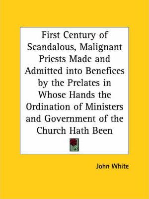 First Century of Scandalous, Malignant Priests Made and Admitted into Benefices by the Prelates in Whose Hands the Ordination of Ministers and Governm