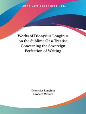 Works of Dionysius Longinus on the Sublime or a Treatise Concerning the Sovereign Perfection of Writing (1712)