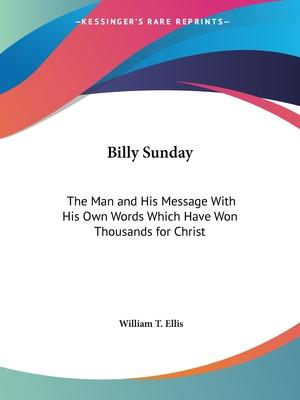 Billy Sunday: the Man and His Message with His Own Words Which Have Won Thousands for Christ (1914)