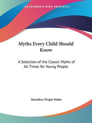 Myths Every Child Should Know: A Selection of the Classic Myths of All Times for Young People (1913)