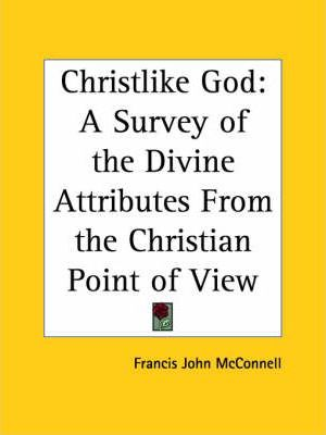 Christlike God: A Survey of the Divine Attributes from the Christian Point of View (1927)