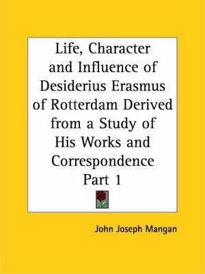 Life, Character and Influence of Desiderius Erasmus of Rotterdam Derived from a Study of His Works and Correspondence Vol. 1 (1927)