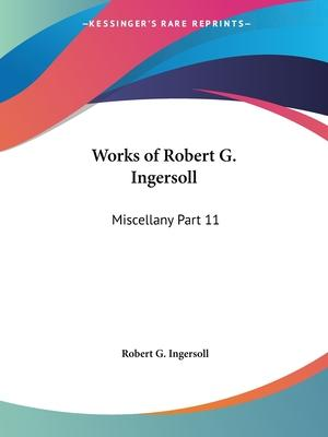 Works of Robert G. Ingersoll (Miscellany) Vol. 11 (1929)