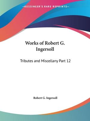 Works of Robert G. Ingersoll (Tributes and Miscellany) Vol. 12 (1929)