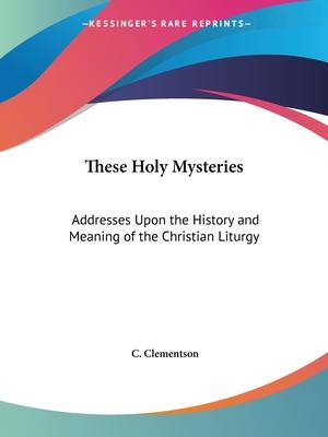 These Holy Mysteries: Addresses upon the History and Meaning of the Christian Liturgy (1899)
