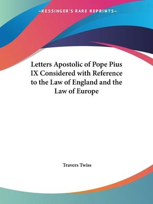 Letters Apostolic of Pope Pius IX Considered with Reference to the Law of England and the Law of Europe (1851)