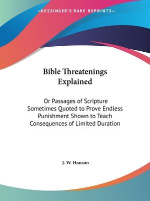 Bible Threatenings Explained: or Passages of Scripture Sometimes Quoted to Prove Endless Punishment Shown to Teach Consequences of Limited Duration (1