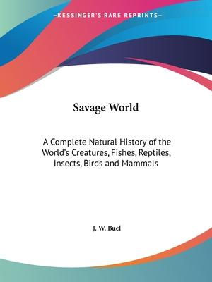 Savage World: A Complete Natural History of the World's Creatures, Fishes, Reptiles, Insects, Birds and Mammals (1891)